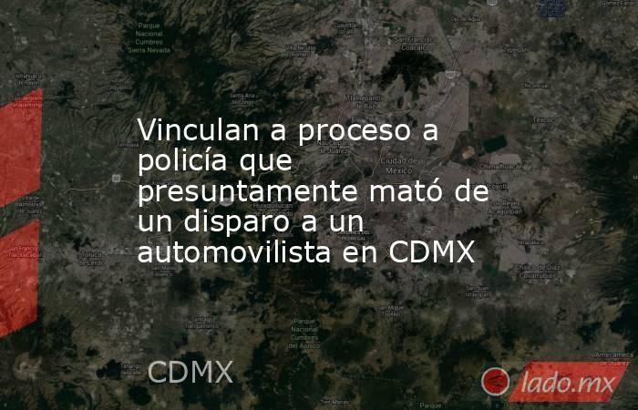 Vinculan a proceso a policía que presuntamente mató de un disparo a un automovilista en CDMX. Noticias en tiempo real