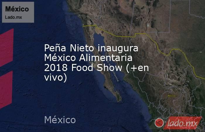 Peña Nieto inaugura México Alimentaria 2018 Food Show (+en vivo). Noticias en tiempo real