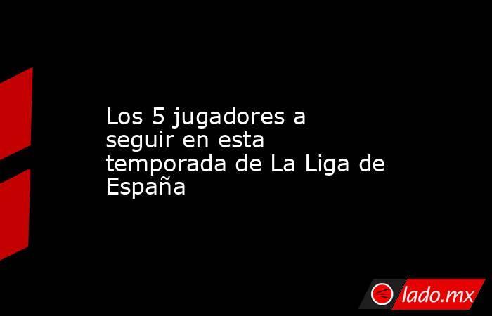 Los 5 jugadores a seguir en esta temporada de La Liga de España. Noticias en tiempo real