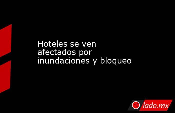 Hoteles se ven afectados por inundaciones y bloqueo. Noticias en tiempo real