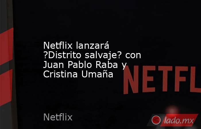 Netflix lanzará ?Distrito salvaje? con Juan Pablo Raba y Cristina Umaña. Noticias en tiempo real