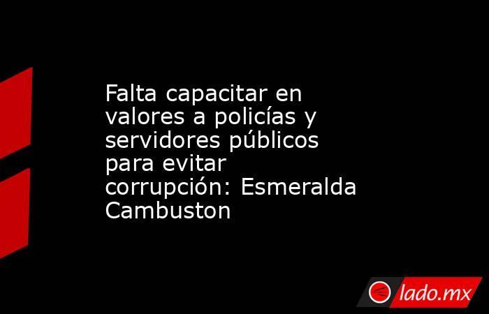 Falta capacitar en valores a policías y servidores públicos para evitar corrupción: Esmeralda Cambuston. Noticias en tiempo real