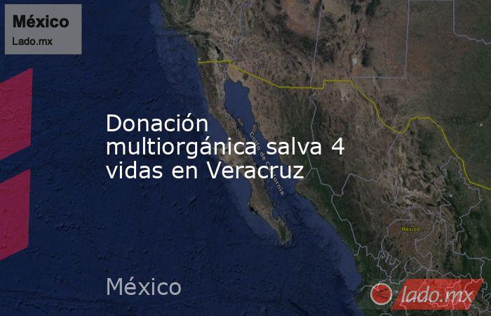 Donación multiorgánica salva 4 vidas en Veracruz. Noticias en tiempo real