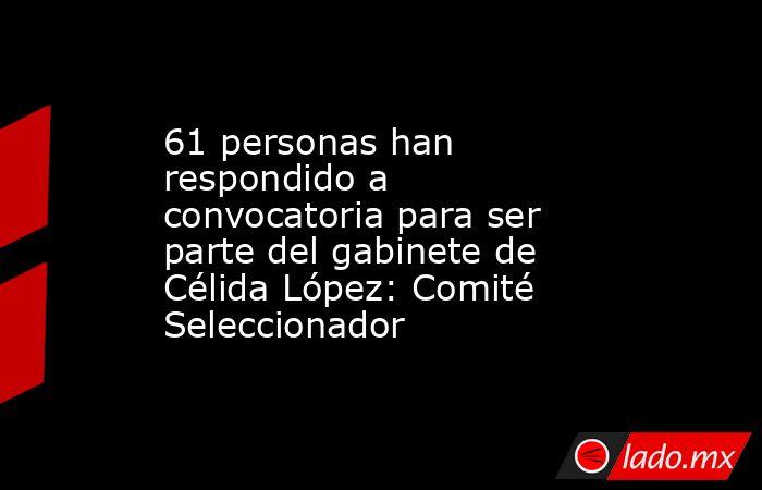 61 personas han respondido a convocatoria para ser parte del gabinete de Célida López: Comité Seleccionador. Noticias en tiempo real