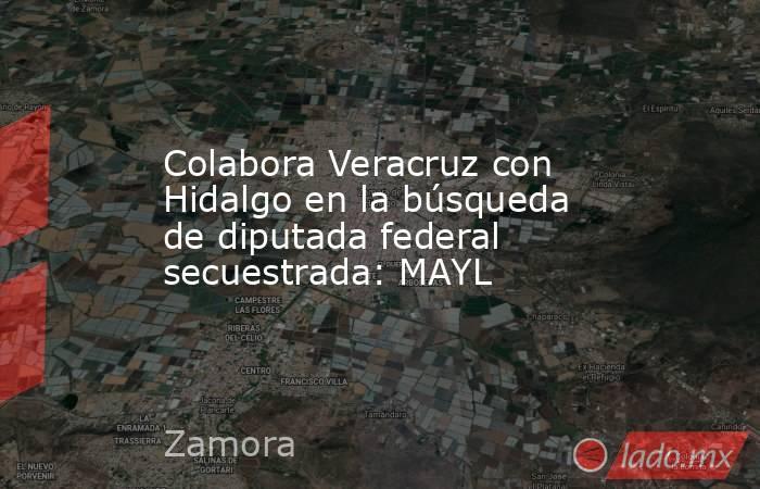 Colabora Veracruz con Hidalgo en la búsqueda de diputada federal secuestrada: MAYL. Noticias en tiempo real