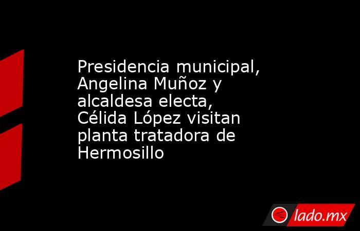 Presidencia municipal, Angelina Muñoz y alcaldesa electa, Célida López visitan planta tratadora de Hermosillo. Noticias en tiempo real
