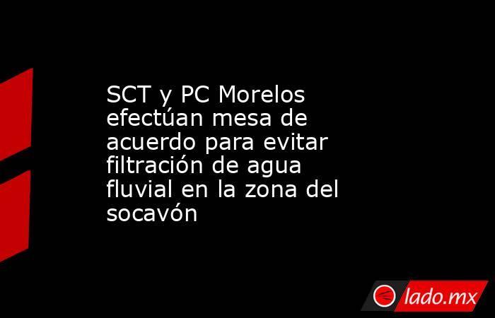 SCT y PC Morelos efectúan mesa de acuerdo para evitar filtración de agua fluvial en la zona del socavón. Noticias en tiempo real