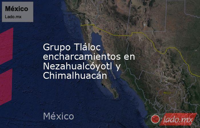 Grupo Tláloc encharcamientos en Nezahualcóyotl y Chimalhuacán. Noticias en tiempo real