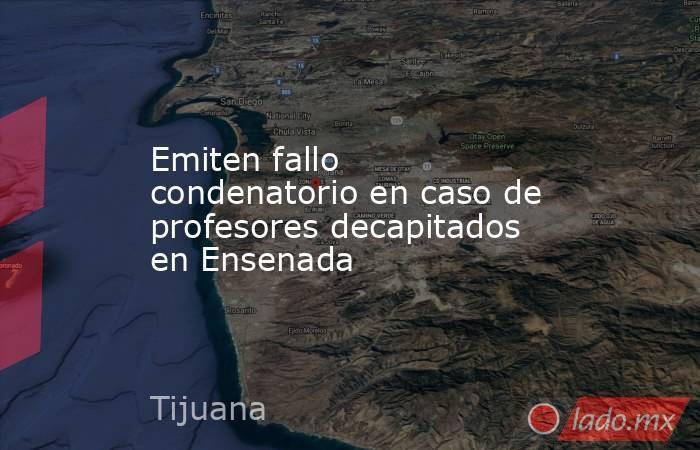 Emiten fallo condenatorio en caso de profesores decapitados en Ensenada. Noticias en tiempo real