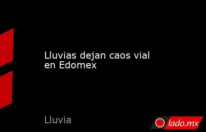Lluvias dejan caos vial en Edomex. Noticias en tiempo real