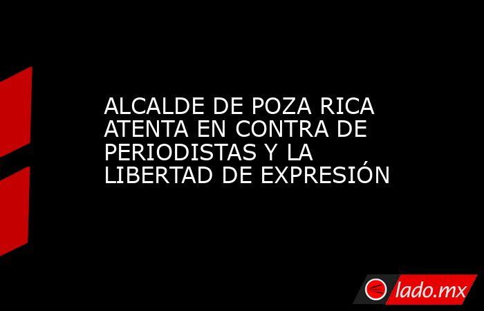 ALCALDE DE POZA RICA ATENTA EN CONTRA DE PERIODISTAS Y LA LIBERTAD DE EXPRESIÓN. Noticias en tiempo real