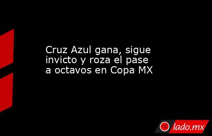Cruz Azul gana, sigue invicto y roza el pase a octavos en Copa MX. Noticias en tiempo real