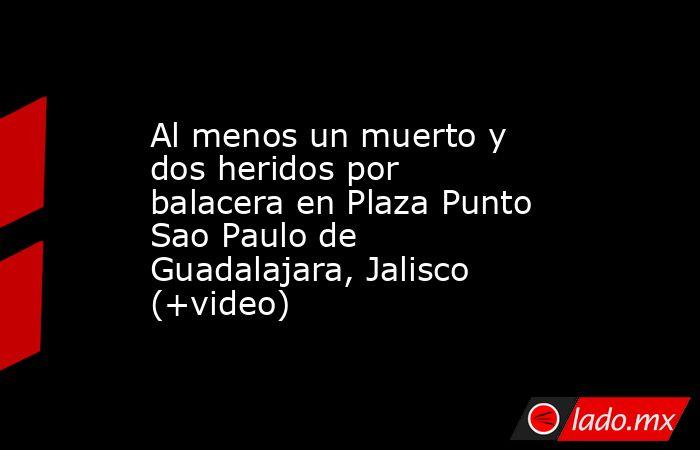Al menos un muerto y dos heridos por balacera en Plaza Punto Sao Paulo de Guadalajara, Jalisco (+video). Noticias en tiempo real