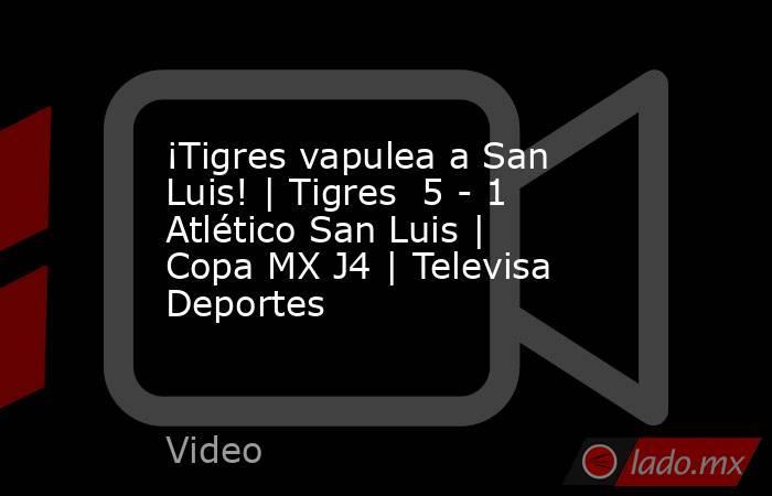 ¡Tigres vapulea a San Luis! | Tigres  5 - 1 Atlético San Luis | Copa MX J4 | Televisa Deportes. Noticias en tiempo real