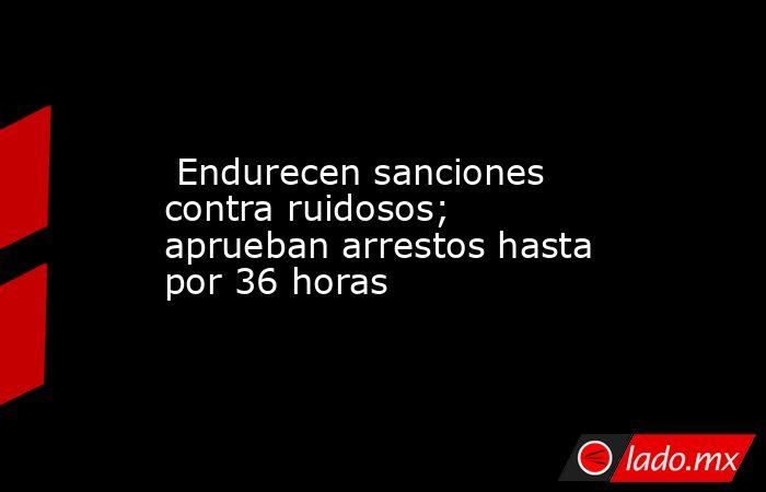 Endurecen sanciones contra ruidosos; aprueban arrestos hasta por 36 horas. Noticias en tiempo real