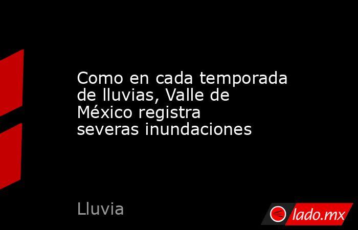 Como en cada temporada de lluvias, Valle de México registra severas inundaciones. Noticias en tiempo real