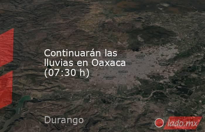 Continuarán las lluvias en Oaxaca (07:30 h). Noticias en tiempo real