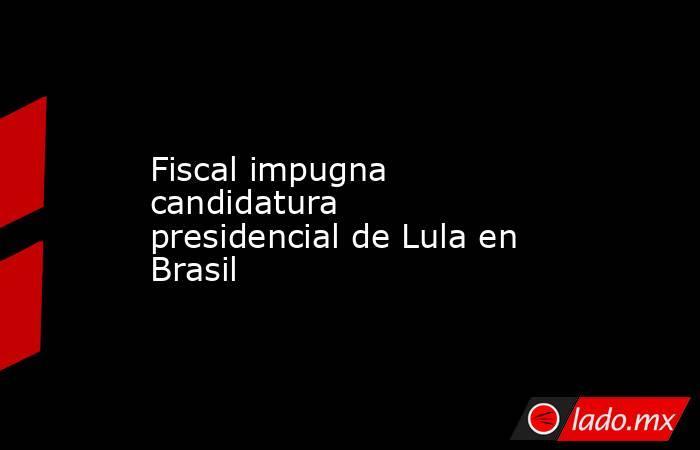 Fiscal impugna candidatura presidencial de Lula en Brasil . Noticias en tiempo real