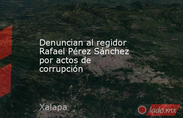 Denuncian al regidor Rafael Pérez Sánchez por actos de corrupción. Noticias en tiempo real