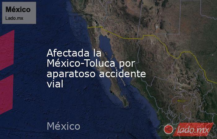 Afectada la México-Toluca por aparatoso accidente vial. Noticias en tiempo real