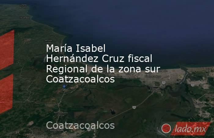 María Isabel Hernández Cruz fiscal Regional de la zona sur Coatzacoalcos. Noticias en tiempo real