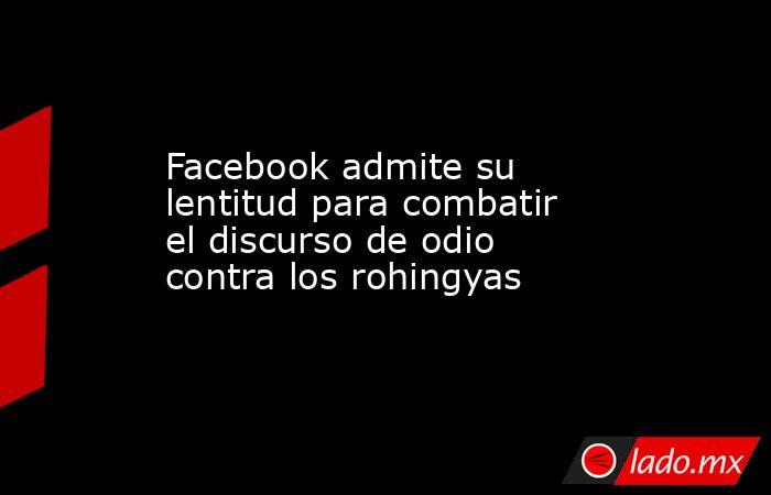 Facebook admite su lentitud para combatir el discurso de odio contra los rohingyas. Noticias en tiempo real