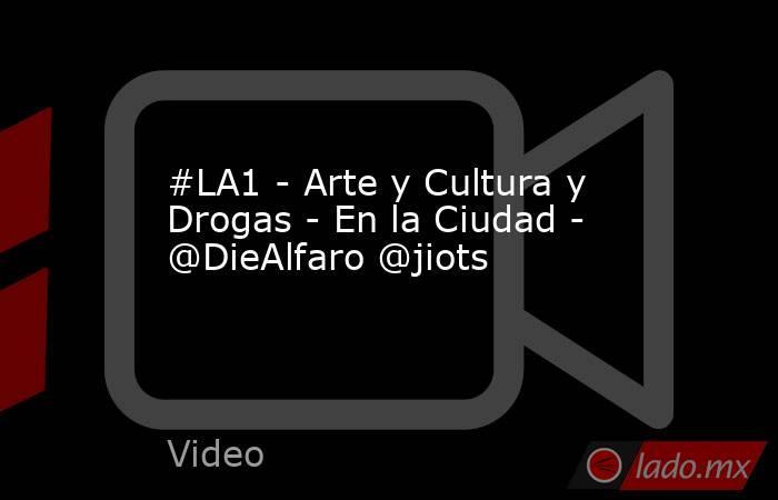 #LA1 - Arte y Cultura y Drogas - En la Ciudad - @DieAlfaro @jiots. Noticias en tiempo real