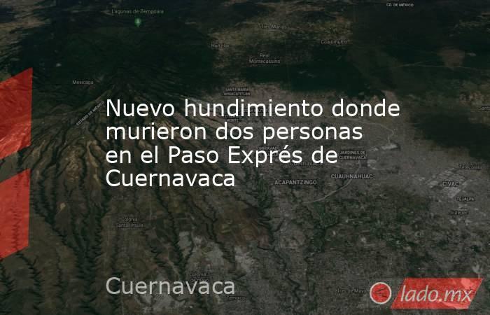 Nuevo hundimiento donde murieron dos personas en el Paso Exprés de Cuernavaca. Noticias en tiempo real