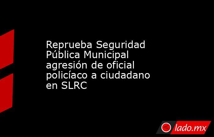 Reprueba Seguridad Pública Municipal agresión de oficial policíaco a ciudadano en SLRC. Noticias en tiempo real