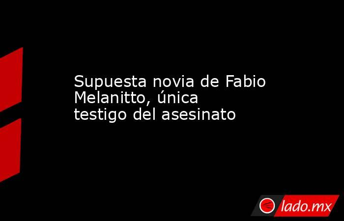 Supuesta novia de Fabio Melanitto, única testigo del asesinato. Noticias en tiempo real