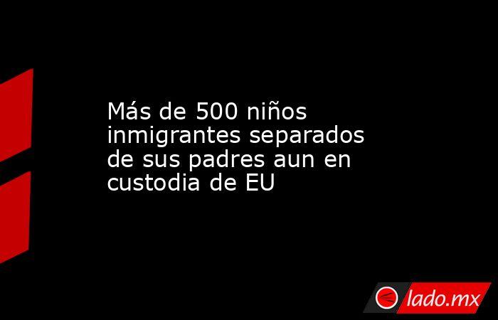 Más de 500 niños inmigrantes separados de sus padres aun en custodia de EU. Noticias en tiempo real