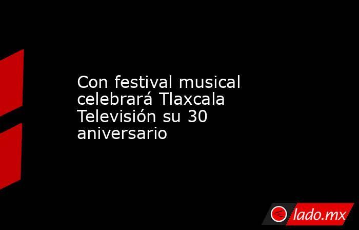 Con festival musical celebrará Tlaxcala Televisión su 30 aniversario. Noticias en tiempo real