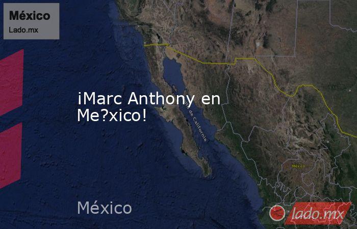 ¡Marc Anthony en Me?xico!. Noticias en tiempo real