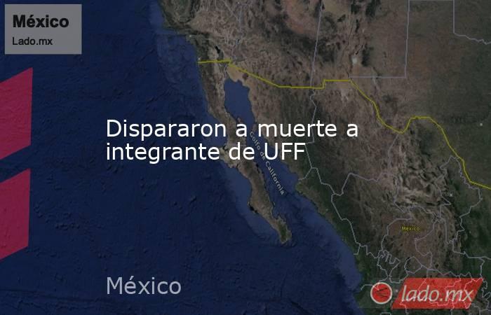 Dispararon a muerte a integrante de UFF. Noticias en tiempo real