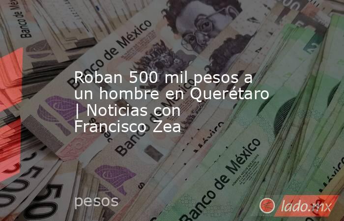 Roban 500 mil pesos a un hombre en Querétaro | Noticias con Francisco Zea. Noticias en tiempo real