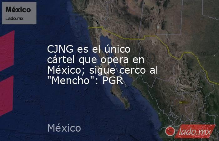 CJNG es el único cártel que opera en México; sigue cerco al