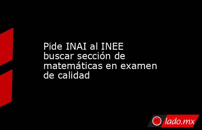 Pide INAI al INEE buscar sección de matemáticas en examen de calidad. Noticias en tiempo real