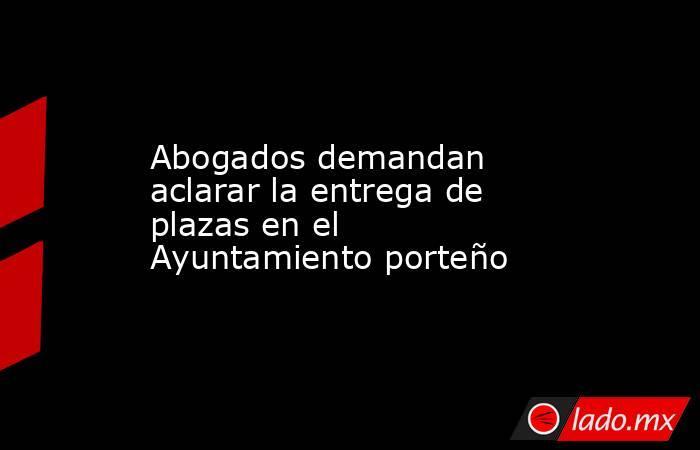 Abogados demandan aclarar la entrega de plazas en el Ayuntamiento porteño. Noticias en tiempo real