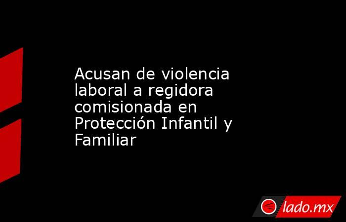 Acusan de violencia laboral a regidora comisionada en Protección Infantil y Familiar. Noticias en tiempo real