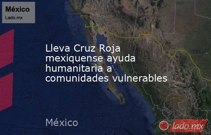 Lleva Cruz Roja mexiquense ayuda humanitaria a comunidades vulnerables. Noticias en tiempo real