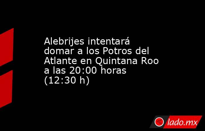 Alebrijes intentará domar a los Potros del Atlante en Quintana Roo a las 20:00 horas (12:30 h). Noticias en tiempo real