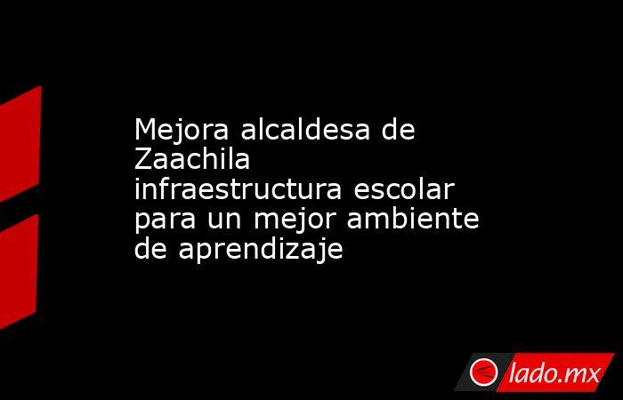 Mejora alcaldesa de Zaachila infraestructura escolar para un mejor ambiente de aprendizaje. Noticias en tiempo real