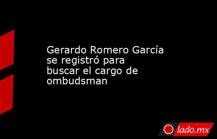 Gerardo Romero García se registró para buscar el cargo de ombudsman. Noticias en tiempo real
