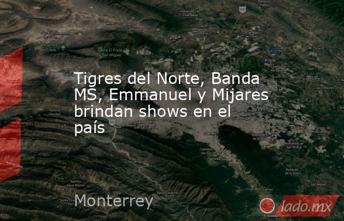 Tigres del Norte, Banda MS, Emmanuel y Mijares brindan shows en el país. Noticias en tiempo real