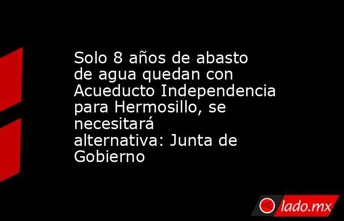 Solo 8 años de abasto de agua quedan con Acueducto Independencia para Hermosillo, se necesitará alternativa: Junta de Gobierno. Noticias en tiempo real
