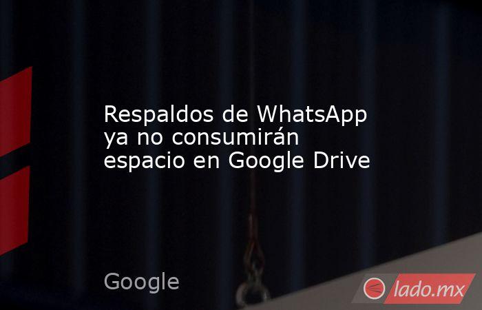 Respaldos de WhatsApp ya no consumirán espacio en Google Drive. Noticias en tiempo real