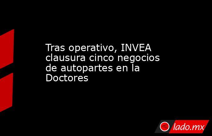 Tras operativo, INVEA clausura cinco negocios de autopartes en la Doctores. Noticias en tiempo real
