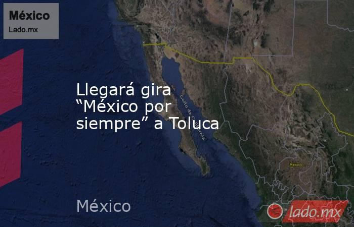 "Llegará gira ""México por siempre"" a Toluca. Noticias en tiempo real"