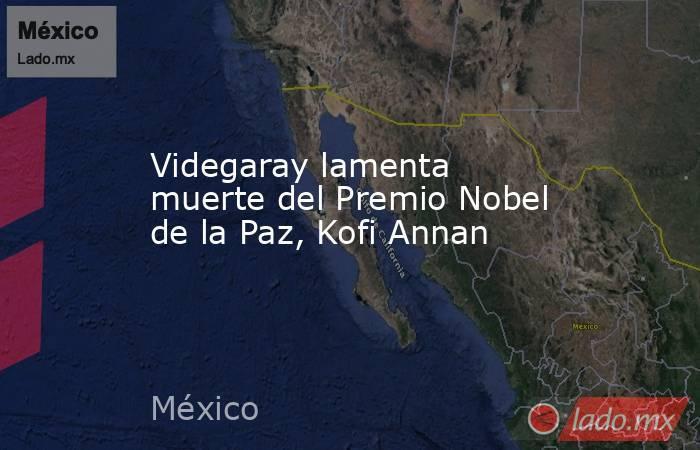 Videgaray lamenta muerte del Premio Nobel de la Paz, Kofi Annan. Noticias en tiempo real