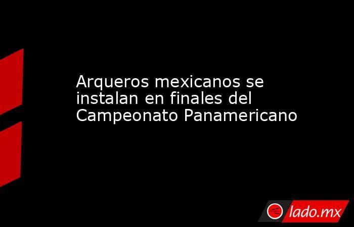 Arqueros mexicanos se instalan en finales del Campeonato Panamericano. Noticias en tiempo real